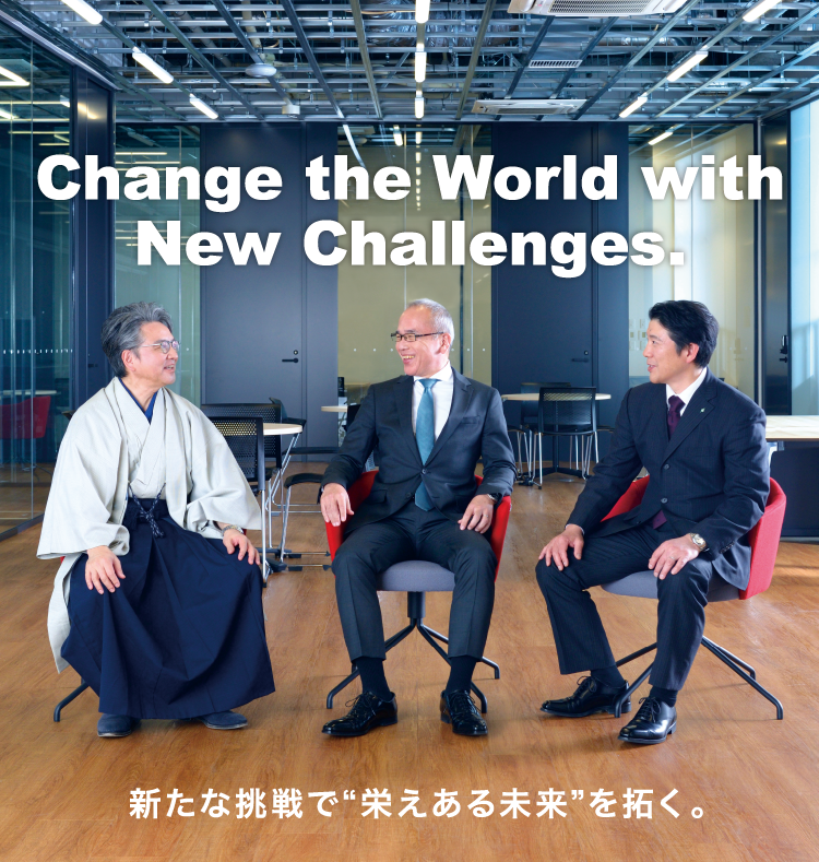 "Change the World with New Challenges. 新たな挑戦で""栄えある未来""を拓く。"